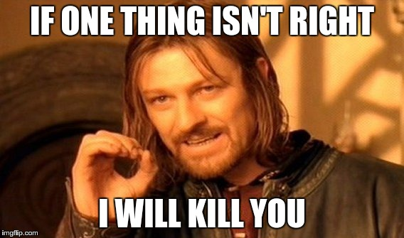 One Does Not Simply Meme | IF ONE THING ISN'T RIGHT I WILL KILL YOU | image tagged in memes,one does not simply | made w/ Imgflip meme maker