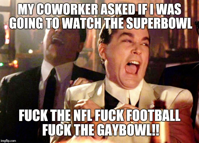 Good Fellas Hilarious Meme | MY COWORKER ASKED IF I WAS GOING TO WATCH THE SUPERBOWL F**K THE NFL F**K FOOTBALL F**K THE GAYBOWL!! | image tagged in memes,good fellas hilarious,futurama fry,kermit the frog,waiting skeleton | made w/ Imgflip meme maker