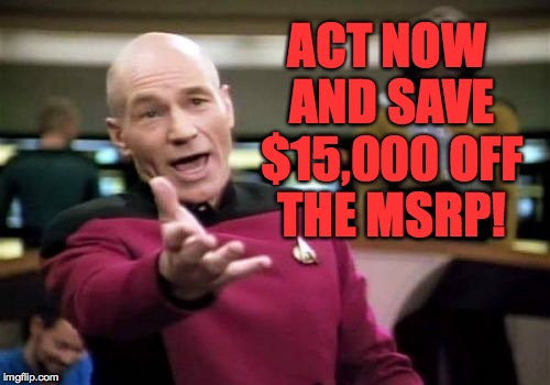 Picard Wtf Meme | ACT NOW AND SAVE $15,000 OFF THE MSRP! | image tagged in memes,picard wtf | made w/ Imgflip meme maker