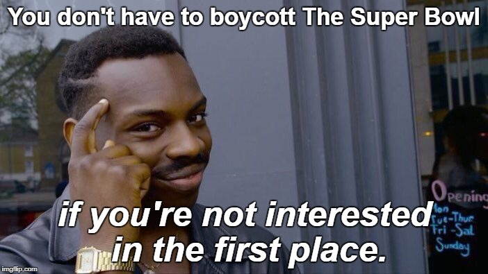 I'm not watching, in case you care, because I don't care. | You don't have to boycott The Super Bowl if you're not interested in the first place. | image tagged in memes,roll safe think about it,super bowl 52,super bowl | made w/ Imgflip meme maker