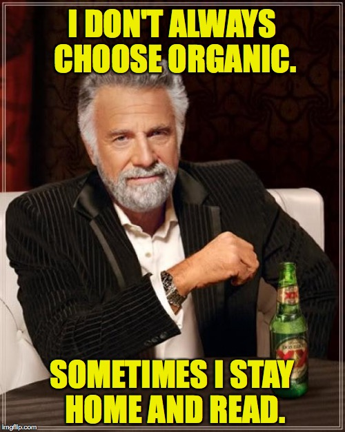 The Most Interesting Man In The World Meme | I DON'T ALWAYS CHOOSE ORGANIC. SOMETIMES I STAY HOME AND READ. | image tagged in memes,the most interesting man in the world | made w/ Imgflip meme maker