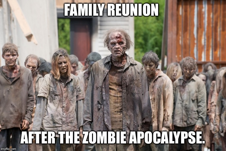 zombies | FAMILY REUNION AFTER THE ZOMBIE APOCALYPSE. | image tagged in zombies | made w/ Imgflip meme maker