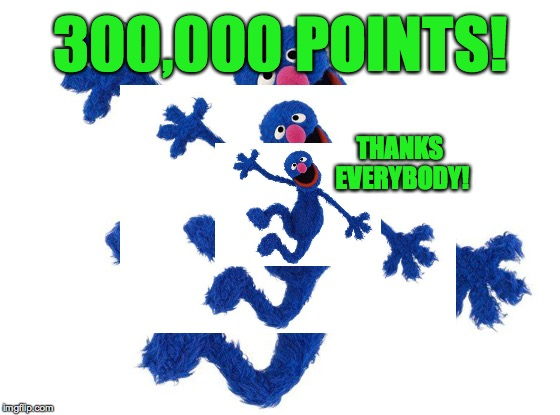 Thanks everybody! | 300,000 POINTS! THANKS EVERYBODY! | image tagged in memes,your old pal grover,thank you | made w/ Imgflip meme maker