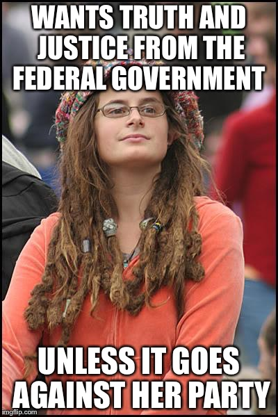 College Liberal | WANTS TRUTH AND JUSTICE FROM THE FEDERAL GOVERNMENT UNLESS IT GOES AGAINST HER PARTY | image tagged in memes,college liberal | made w/ Imgflip meme maker