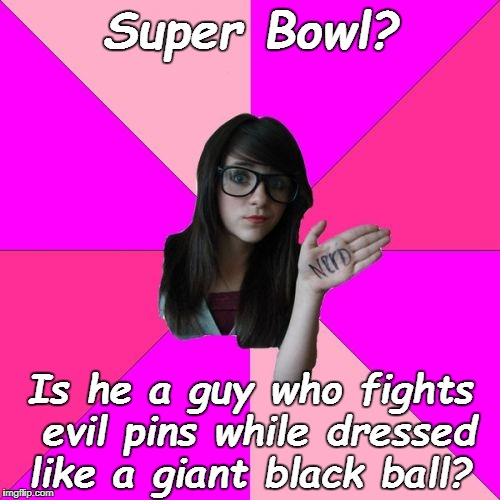 Idiot Nerd Girl | Super Bowl? Is he a guy who fights evil pins while dressed like a giant black ball? | image tagged in memes,idiot nerd girl,super bowl,super bowl 52 | made w/ Imgflip meme maker