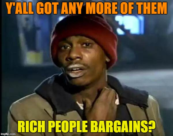 Y'all Got Any More Of That Meme | Y'ALL GOT ANY MORE OF THEM RICH PEOPLE BARGAINS? | image tagged in memes,y'all got any more of that | made w/ Imgflip meme maker
