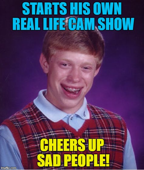 Bad Luck Brian Meme | STARTS HIS OWN REAL LIFE CAM SHOW CHEERS UP SAD PEOPLE! | image tagged in memes,bad luck brian | made w/ Imgflip meme maker