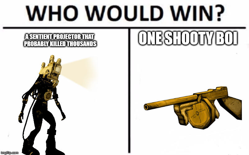 who would win????? | A SENTIENT PROJECTOR THAT PROBABLY KILLED THOUSANDS ONE SHOOTY BOI | image tagged in memes,who would win | made w/ Imgflip meme maker