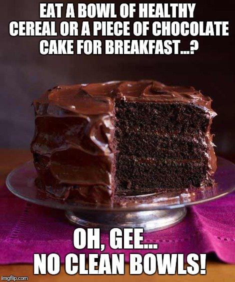 You lie most when you lie to yourself. | EAT A BOWL OF HEALTHY CEREAL OR A PIECE OF CHOCOLATE CAKE FOR BREAKFAST...? OH, GEE...  NO CLEAN BOWLS! | image tagged in chocolate cake 3,memes,breakfast,cereal | made w/ Imgflip meme maker