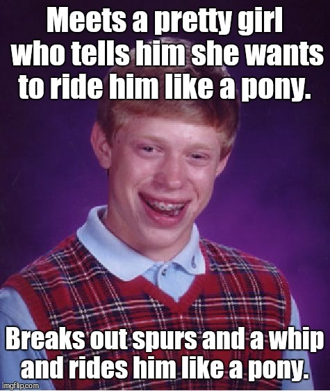 Bad Luck Brian Meme | Meets a pretty girl who tells him she wants to ride him like a pony. Breaks out spurs and a whip and rides him like a pony. | image tagged in memes,bad luck brian | made w/ Imgflip meme maker