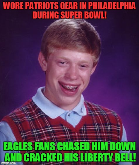 Liberty Or Death! | WORE PATRIOTS GEAR IN PHILADELPHIA DURING SUPER BOWL! EAGLES FANS CHASED HIM DOWN AND CRACKED HIS LIBERTY BELL! | image tagged in memes,bad luck brian,philadelphia eagles,new england patriots,super bowl | made w/ Imgflip meme maker