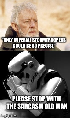 """ONLY IMPERIAL STORMTROOPERS COULD BE SO PRECISE"" PLEASE STOP WITH THE SARCASM OLD MAN 