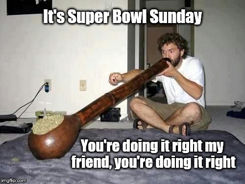 Super Bowl | It's Super Bowl Sunday You're doing it right my friend, you're doing it right | image tagged in sports fans | made w/ Imgflip meme maker