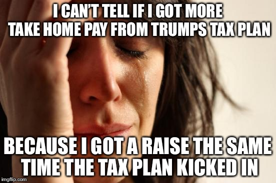 First World Problems Meme | I CAN'T TELL IF I GOT MORE TAKE HOME PAY FROM TRUMPS TAX PLAN BECAUSE I GOT A RAISE THE SAME TIME THE TAX PLAN KICKED IN | image tagged in memes,first world problems | made w/ Imgflip meme maker