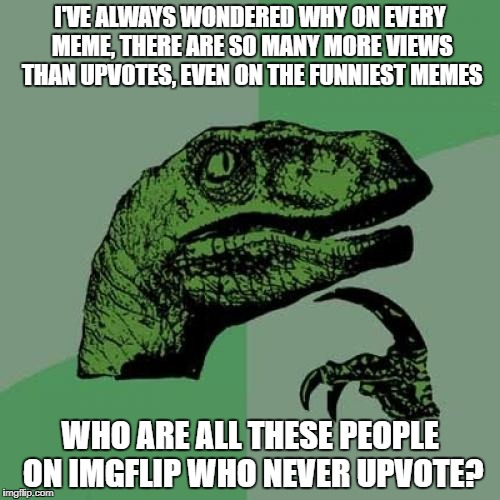 I've Always Wondered | I'VE ALWAYS WONDERED WHY ON EVERY MEME, THERE ARE SO MANY MORE VIEWS THAN UPVOTES, EVEN ON THE FUNNIEST MEMES WHO ARE ALL THESE PEOPLE ON IM | image tagged in memes,philosoraptor,i tried,upvotes,y u no upvote,imgflip users | made w/ Imgflip meme maker