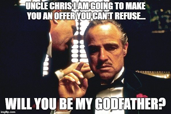 The Godfather | UNCLE CHRIS I AM GOING TO MAKE YOU AN OFFER YOU CAN'T REFUSE... WILL YOU BE MY GODFATHER? | image tagged in the godfather | made w/ Imgflip meme maker