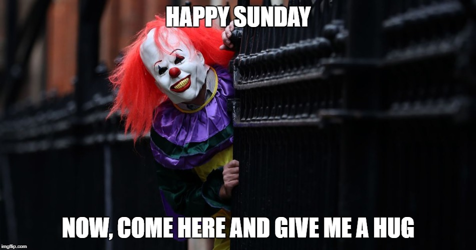 Klowns | HAPPY SUNDAY NOW, COME HERE AND GIVE ME A HUG | image tagged in evil clown,clowns | made w/ Imgflip meme maker