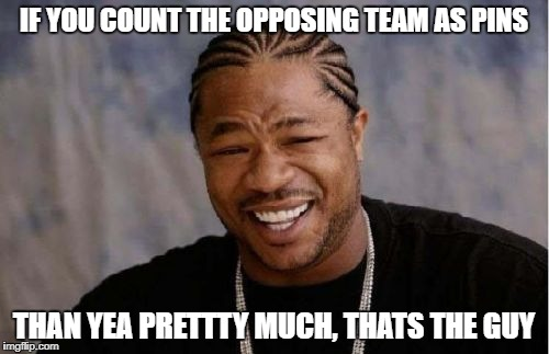 Yo Dawg Heard You Meme | IF YOU COUNT THE OPPOSING TEAM AS PINS THAN YEA PRETTTY MUCH, THATS THE GUY | image tagged in memes,yo dawg heard you | made w/ Imgflip meme maker