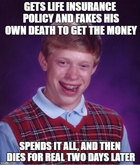 Bad Luck Brian Meme | GETS LIFE INSURANCE POLICY AND FAKES HIS OWN DEATH TO GET THE MONEY SPENDS IT ALL, AND THEN DIES FOR REAL TWO DAYS LATER | image tagged in memes,bad luck brian | made w/ Imgflip meme maker