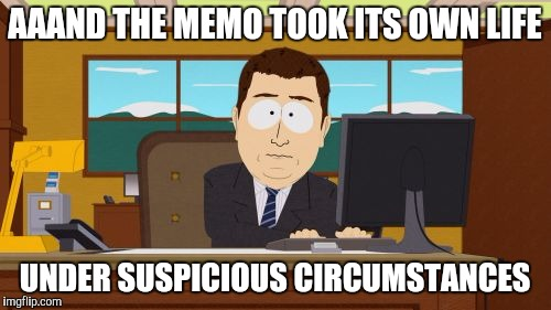 Aaaaand Its Gone Meme | AAAND THE MEMO TOOK ITS OWN LIFE UNDER SUSPICIOUS CIRCUMSTANCES | image tagged in memes,aaaaand its gone | made w/ Imgflip meme maker