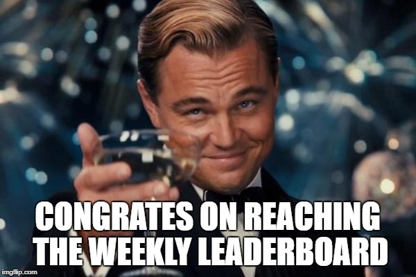 Leonardo Dicaprio Cheers Meme | CONGRATES ON REACHING THE WEEKLY LEADERBOARD | image tagged in memes,leonardo dicaprio cheers | made w/ Imgflip meme maker