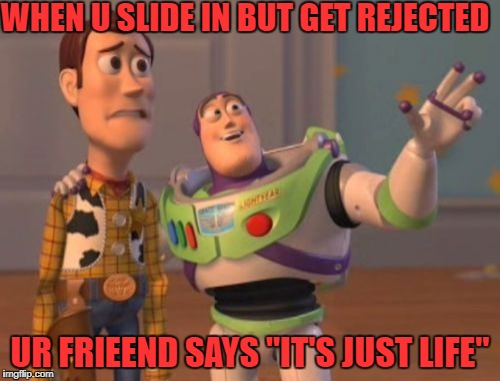 "X, X Everywhere Meme | WHEN U SLIDE IN BUT GET REJECTED UR FRIEEND SAYS ""IT'S JUST LIFE"" 