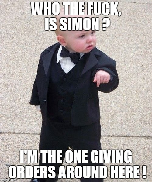 Baby Godfather Meme | WHO THE F**K, IS SIMON ? I'M THE ONE GIVING ORDERS AROUND HERE ! | image tagged in memes,baby godfather | made w/ Imgflip meme maker