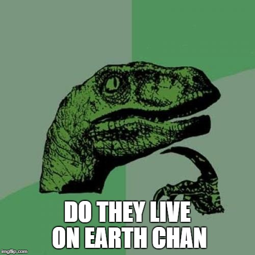 Philosoraptor Meme | DO THEY LIVE ON EARTH CHAN | image tagged in memes,philosoraptor | made w/ Imgflip meme maker
