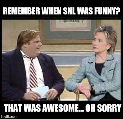 REMEMBER WHEN SNL WAS FUNNY? THAT WAS AWESOME... OH SORRY | made w/ Imgflip meme maker