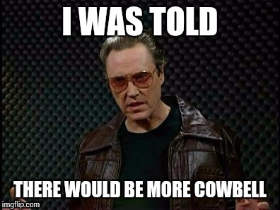 I WAS TOLD THERE WOULD BE MORE COWBELL | made w/ Imgflip meme maker