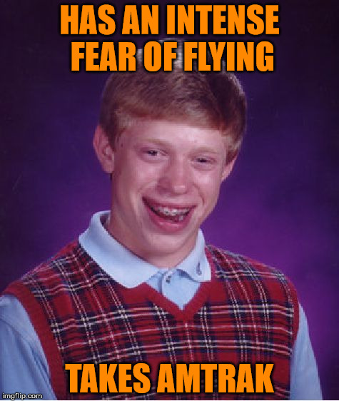 MEME's Too Soon | HAS AN INTENSE FEAR OF FLYING TAKES AMTRAK | image tagged in bad luck brian | made w/ Imgflip meme maker