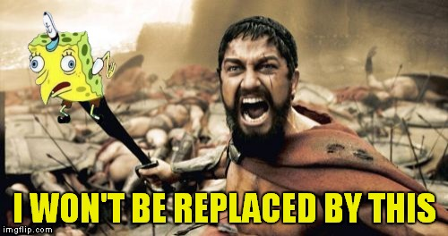 Sparta Leonidas Meme | I WON'T BE REPLACED BY THIS | image tagged in memes,sparta leonidas | made w/ Imgflip meme maker