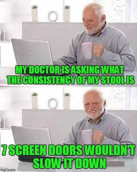 It has the consistency of piss. | MY DOCTOR IS ASKING WHAT THE CONSISTENCY OF MY STOOL IS 7 SCREEN DOORS WOULDN'T SLOW IT DOWN | image tagged in hide the pain harold | made w/ Imgflip meme maker