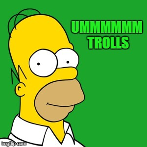 homer | UMMMMMM TROLLS | image tagged in homer | made w/ Imgflip meme maker