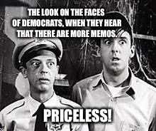 THE LOOK ON THE FACES OF DEMOCRATS, WHEN THEY HEAR THAT THERE ARE MORE MEMOS. PRICELESS! | image tagged in barney and pyle | made w/ Imgflip meme maker