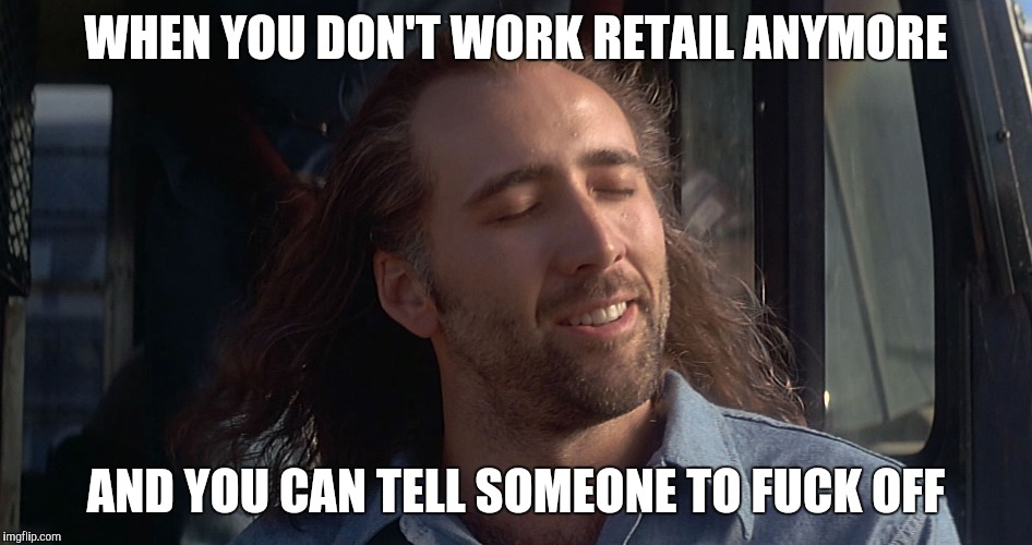 WHEN YOU DON'T WORK RETAIL ANYMORE AND YOU CAN TELL SOMEONE TO F**K OFF | image tagged in nicholas cage | made w/ Imgflip meme maker