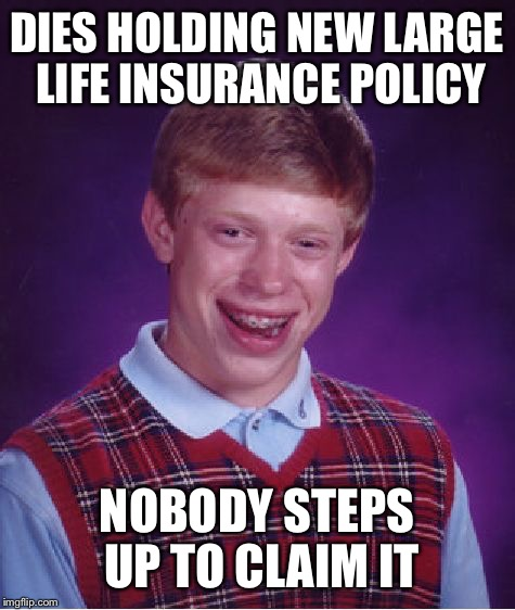 Bad Luck Brian Meme | DIES HOLDING NEW LARGE LIFE INSURANCE POLICY NOBODY STEPS UP TO CLAIM IT | image tagged in memes,bad luck brian | made w/ Imgflip meme maker
