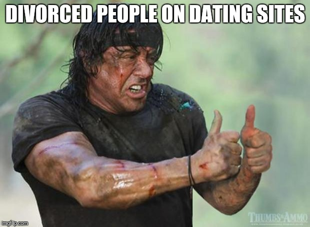 Single again and loving life | DIVORCED PEOPLE ON DATING SITES | image tagged in thumbs up rambo | made w/ Imgflip meme maker