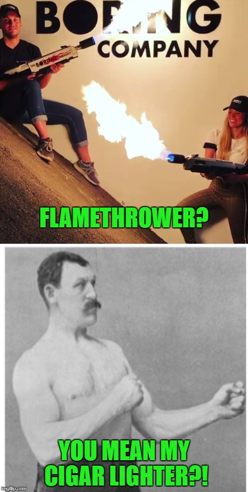 Nice toy. Back in my day we used them to get Japs out of caves. | FLAMETHROWER? YOU MEAN MY CIGAR LIGHTER?! | image tagged in flamethrower,overly manly man,cigar,toys,fire,boring | made w/ Imgflip meme maker