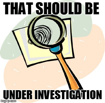 Magnifying Glass | THAT SHOULD BE UNDER INVESTIGATION | image tagged in magnifying glass | made w/ Imgflip meme maker