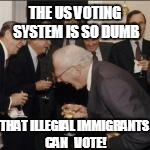 THE US VOTING SYSTEM IS SO DUMB THAT ILLEGIAL IMMIGRANTS CAN   VOTE! | made w/ Imgflip meme maker