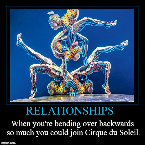 Waste her time 2018 | RELATIONSHIPS | When you're bending over backwards so much you could join Cirque du Soleil. | image tagged in funny,demotivationals,relationships,waste her time 2018 | made w/ Imgflip demotivational maker