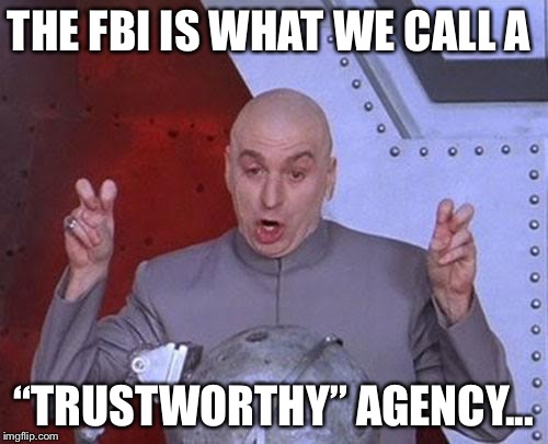"Dr Evil Laser | THE FBI IS WHAT WE CALL A ""TRUSTWORTHY"" AGENCY... 