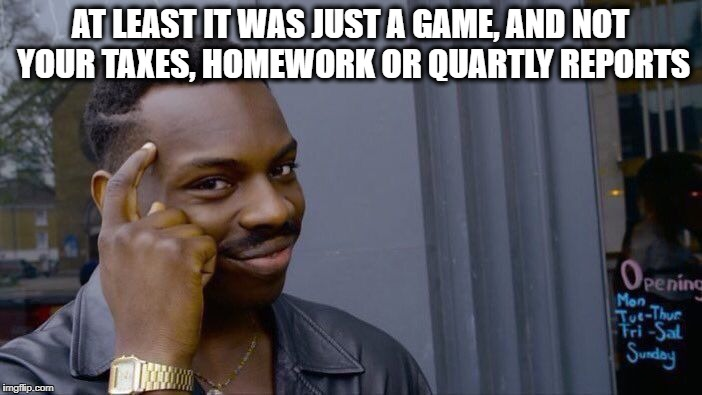 Roll Safe Think About It Meme | AT LEAST IT WAS JUST A GAME, AND NOT YOUR TAXES, HOMEWORK OR QUARTLY REPORTS | image tagged in memes,roll safe think about it | made w/ Imgflip meme maker