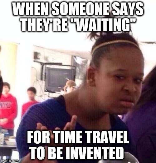 "Black Girl Wat Meme | WHEN SOMEONE SAYS THEY'RE ""WAITING"" FOR TIME TRAVEL TO BE INVENTED 