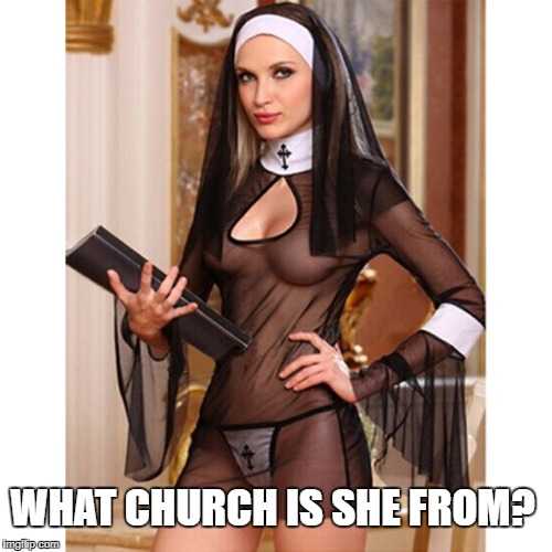WHAT CHURCH IS SHE FROM? | image tagged in sexy nun | made w/ Imgflip meme maker