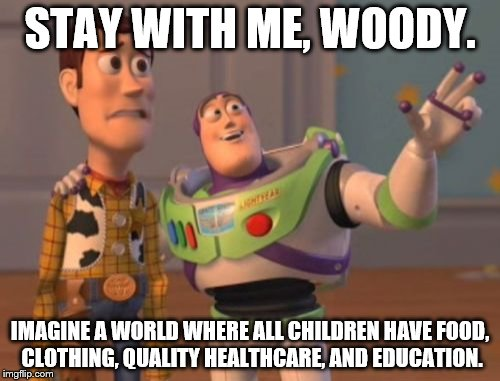 X, X Everywhere Meme | STAY WITH ME, WOODY. IMAGINE A WORLD WHERE ALL CHILDREN HAVE FOOD, CLOTHING, QUALITY HEALTHCARE, AND EDUCATION. | image tagged in memes,x,x everywhere,x x everywhere | made w/ Imgflip meme maker