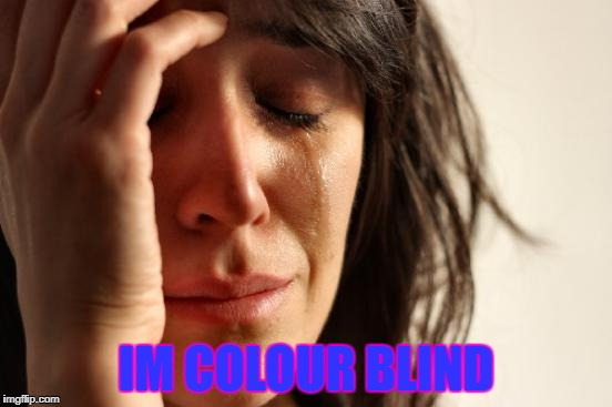 First World Problems Meme | IM COLOUR BLIND | image tagged in memes,first world problems | made w/ Imgflip meme maker