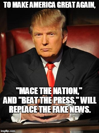 "Serious Trump | TO MAKE AMERICA GREAT AGAIN, ""MACE THE NATION,"" AND ""BEAT THE PRESS,"" WILL REPLACE THE FAKE NEWS. 