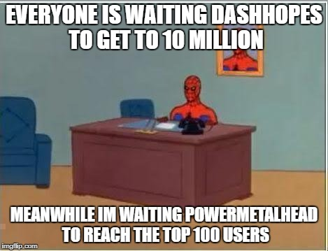no hate plz (im also wating for DashHopes to reach 9999999 point and then stop there trolling everyone XD ) |  EVERYONE IS WAITING DASHHOPES TO GET TO 10 MILLION; MEANWHILE IM WAITING POWERMETALHEAD TO REACH THE TOP 100 USERS | image tagged in memes,spiderman computer desk,spiderman,dashhopes,powermetalhead,ssby | made w/ Imgflip meme maker